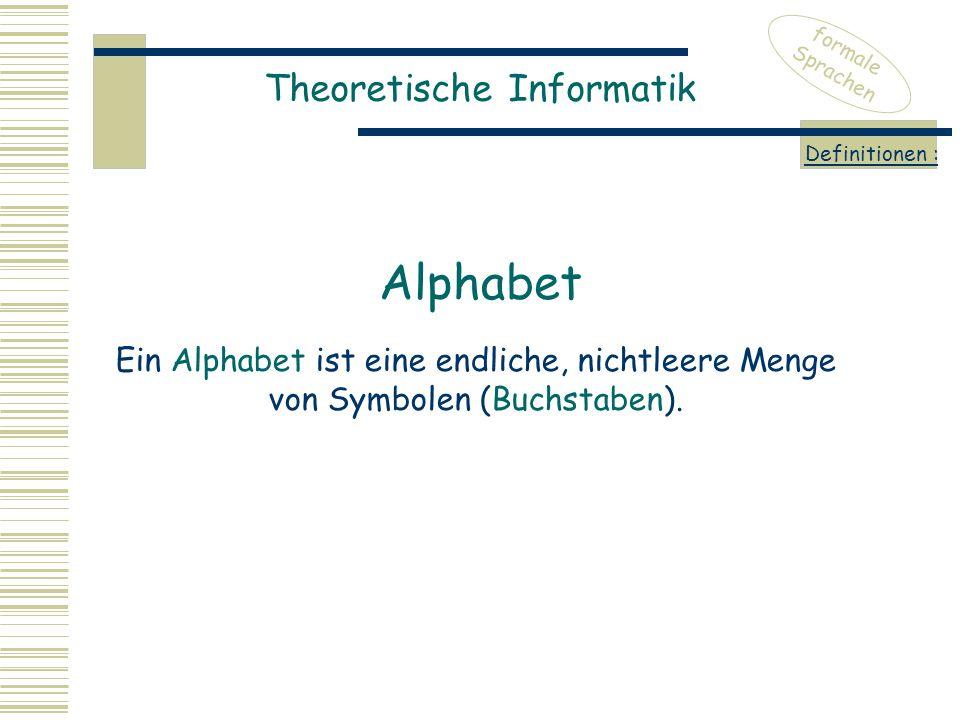 Theoretische Informatik formale Sprachen Definitionen : Ein Alphabet ist eine endliche, nichtleere Menge von Symbolen (Buchstaben). Alphabet