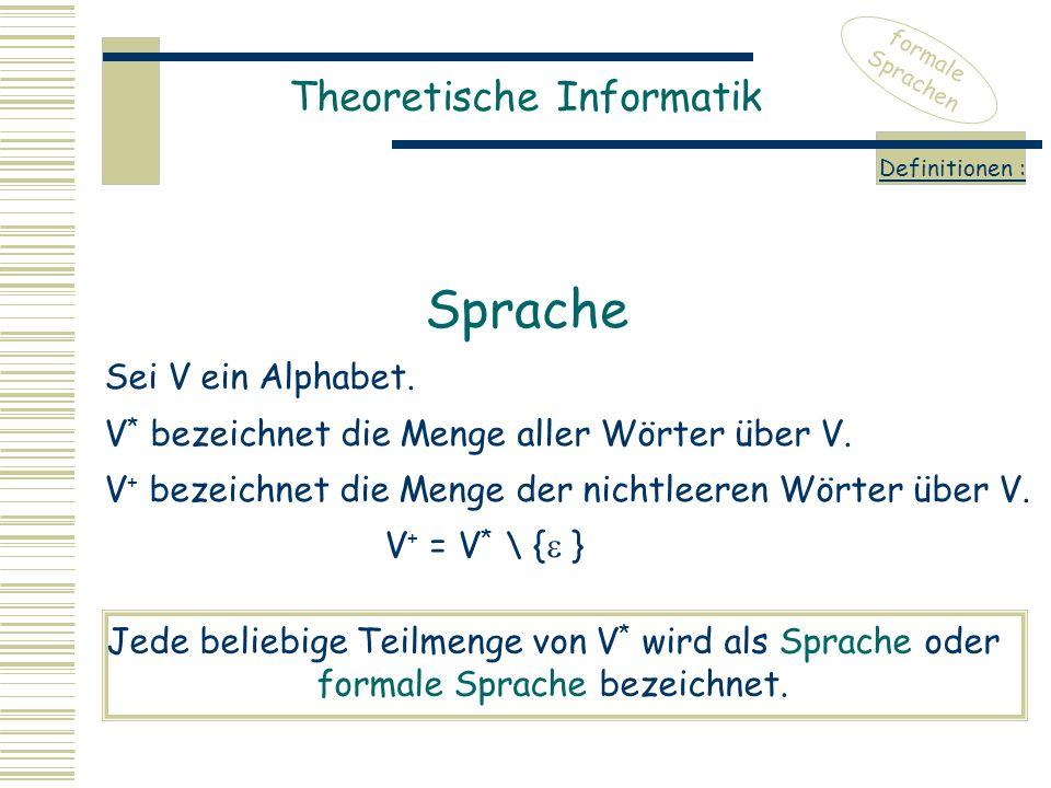 Theoretische Informatik formale Sprachen Definitionen : Sei V ein Alphabet. V * bezeichnet die Menge aller Wörter über V. V + bezeichnet die Menge der