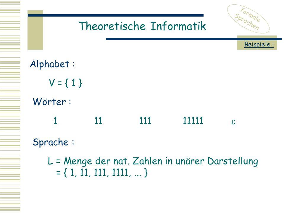 Theoretische Informatik formale Sprachen Beispiele : V = { 1 } Alphabet : Wörter : 11111111111  Sprache : L = Menge der nat. Zahlen in unärer Darstel