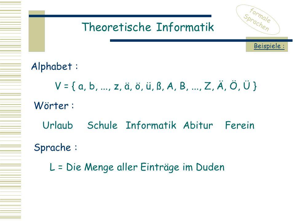Theoretische Informatik formale Sprachen Beispiele : V = { a, b,..., z, ä, ö, ü, ß, A, B,..., Z, Ä, Ö, Ü } Alphabet : Wörter : UrlaubSchuleInformatik