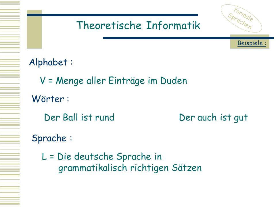 Theoretische Informatik formale Sprachen Beispiele : V = Menge aller Einträge im Duden Alphabet : Wörter : Der Ball ist rund Sprache : L = Die deutsche Sprache in grammatikalisch richtigen Sätzen Der auch ist gut