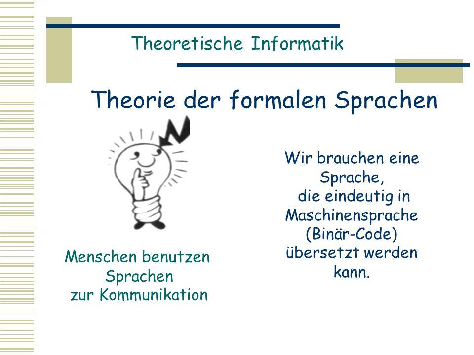 Theoretische Informatik Theorie der formalen Sprachen Wir brauchen eine Sprache, die eindeutig in Maschinensprache (Binär-Code) übersetzt werden kann.