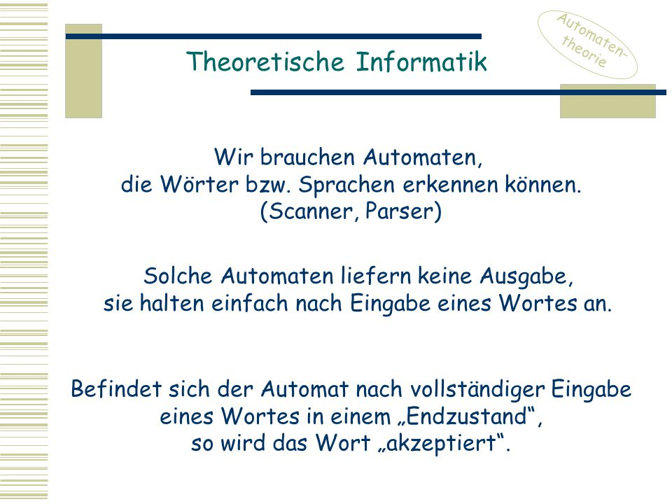 Theoretische Informatik Automaten- theorie Wir brauchen Automaten, die Wörter bzw. Sprachen erkennen können. (Scanner, Parser) Solche Automaten liefer