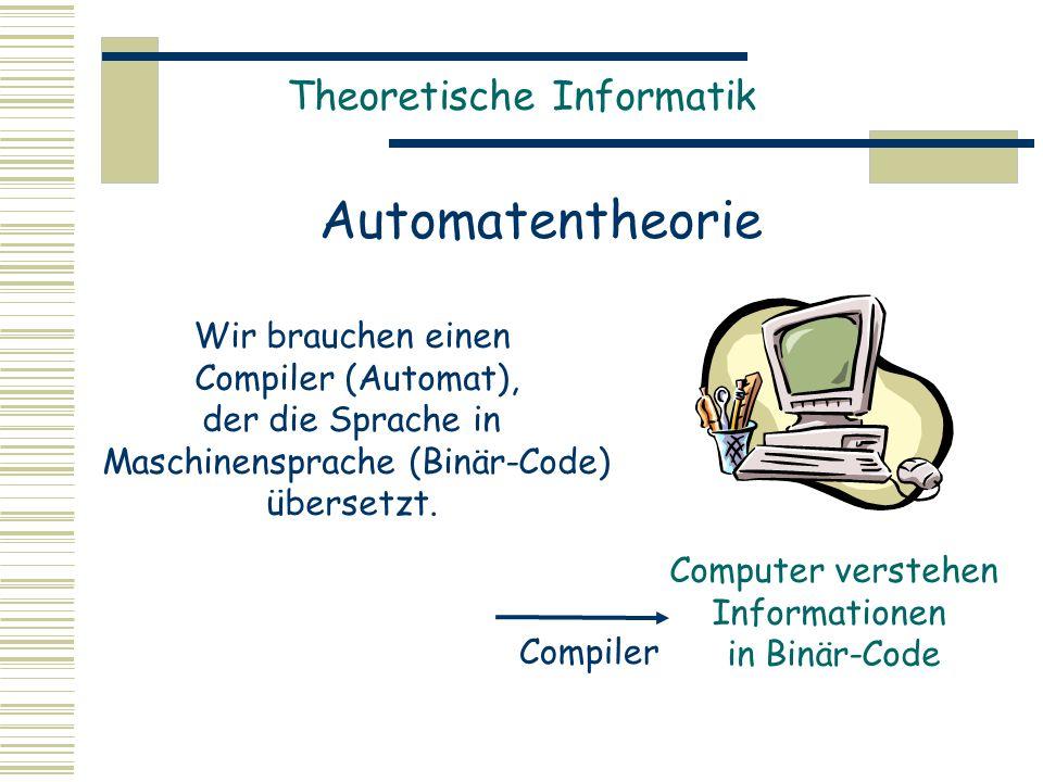 Theoretische Informatik Automatentheorie Computer verstehen Informationen in Binär-Code Compiler Wir brauchen einen Compiler (Automat), der die Sprache in Maschinensprache (Binär-Code) übersetzt.