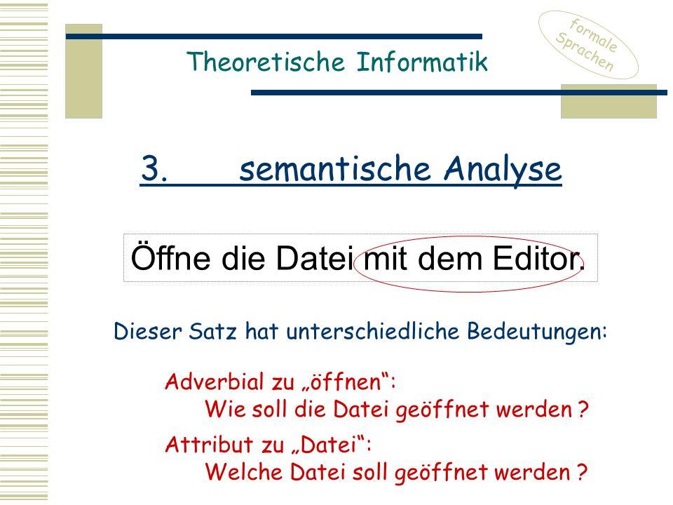 Theoretische Informatik Öffne die Datei mit dem Editor. formale Sprachen Dieser Satz hat unterschiedliche Bedeutungen: 3. semantische Analyse Adverbia