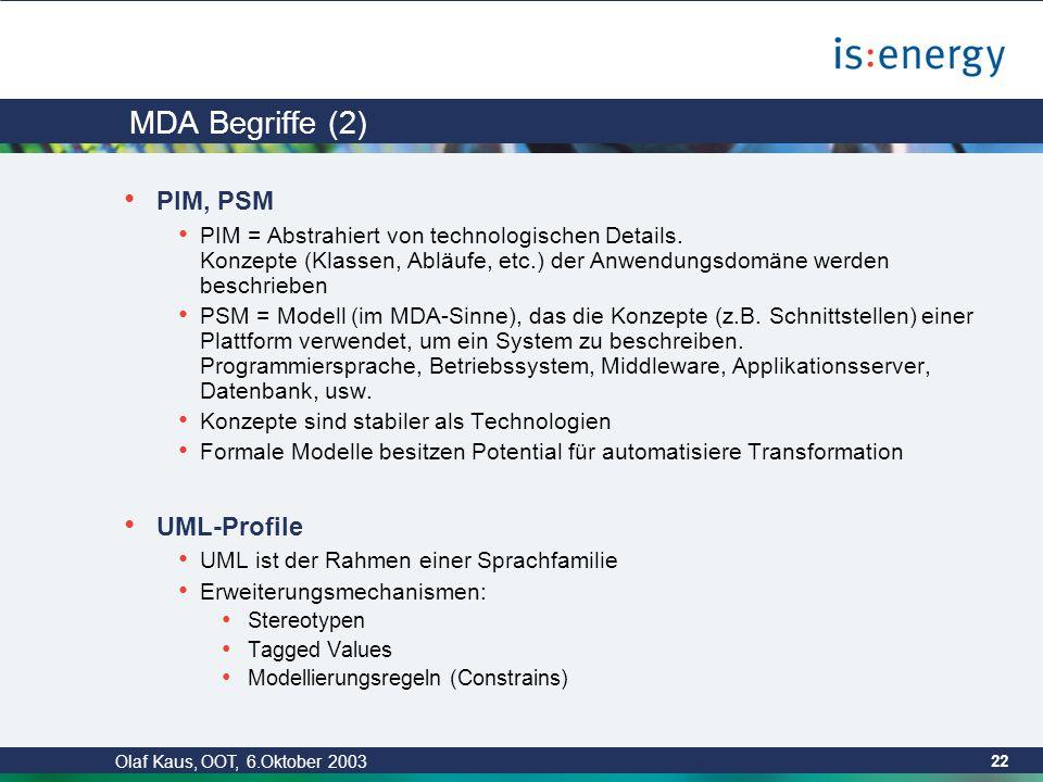 Olaf Kaus, OOT, 6.Oktober 2003 21 MDA Begriffe (1) Modell Repräsentation von Struktur, Funktion oder Verhalten eines Systems MDA-Modelle sind formal Modelliert mittels UML Plattform Abstraktionsgrad ist nicht festgelegt Linux, Windows,.NET, J2EE, Swing, JSP, EJB, XML, … Anwendungsarchitektur Plattformen können aufeinander aufbauen