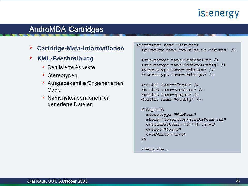 Olaf Kaus, OOT, 6.Oktober 2003 25 AndroMDA Codegenerierungsframwork nach MDA Einsatz von diversen OpenSource-Frameworks MDR (XMI-Modelle einlesen mit NetBeans Metadata Repository) Velocity als Template-Engine Ant als Build/Deploy-Tool Steckbare Cartridges unterstützen konkrete Technologien Java = allgemein benötigte Objekte EJB Hibernate = O/R-Mapping Struts = MVC Web-Framework weitere in Arbeit