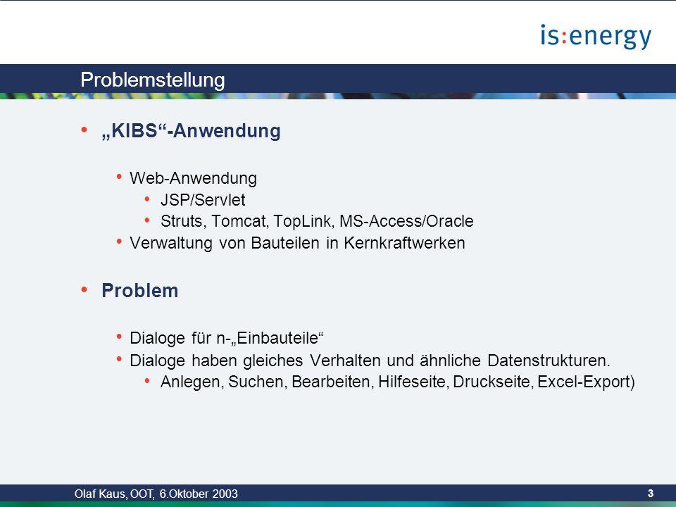 """Olaf Kaus, OOT, 6.Oktober 2003 3 Problemstellung """"KIBS -Anwendung Web-Anwendung JSP/Servlet Struts, Tomcat, TopLink, MS-Access/Oracle Verwaltung von Bauteilen in Kernkraftwerken Problem Dialoge für n-""""Einbauteile Dialoge haben gleiches Verhalten und ähnliche Datenstrukturen."""