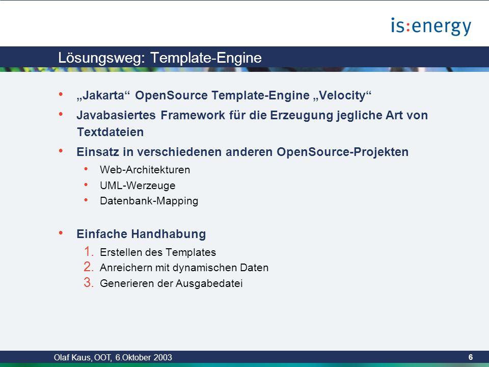 """Olaf Kaus, OOT, 6.Oktober 2003 6 Lösungsweg: Template-Engine """"Jakarta OpenSource Template-Engine """"Velocity Javabasiertes Framework für die Erzeugung jegliche Art von Textdateien Einsatz in verschiedenen anderen OpenSource-Projekten Web-Architekturen UML-Werzeuge Datenbank-Mapping Einfache Handhabung 1."""