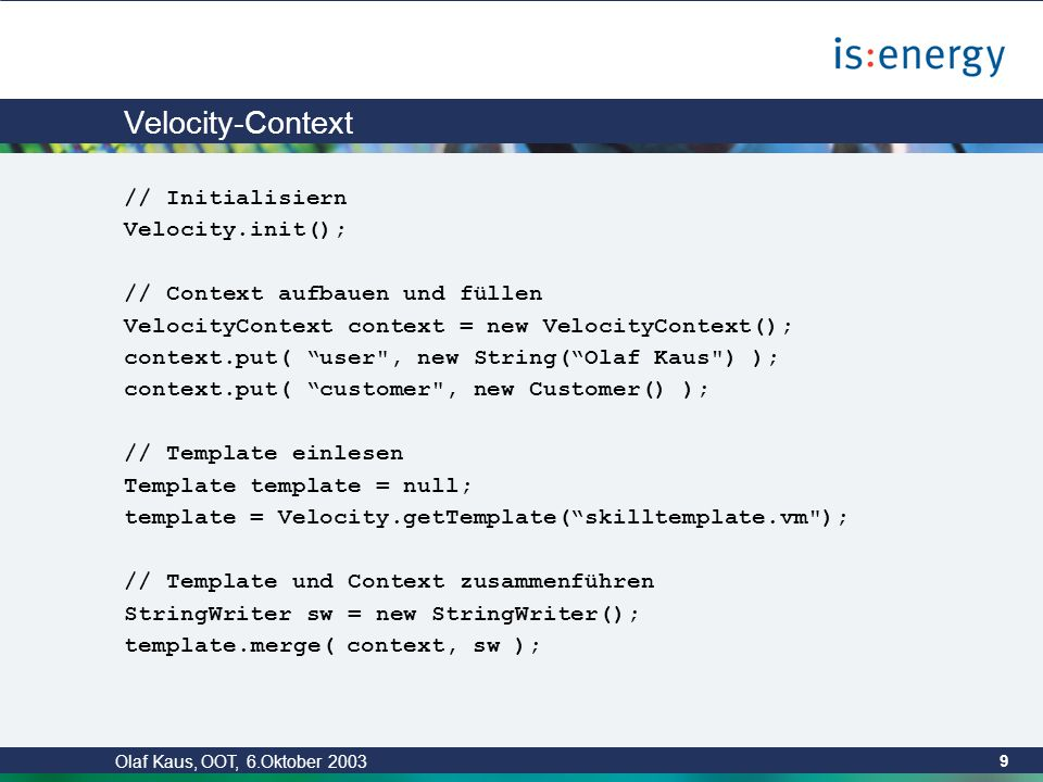 Olaf Kaus, OOT, 6.Oktober 2003 9 Velocity-Context // Initialisiern Velocity.init(); // Context aufbauen und füllen VelocityContext context = new VelocityContext(); context.put( user , new String( Olaf Kaus ) ); context.put( customer , new Customer() ); // Template einlesen Template template = null; template = Velocity.getTemplate( skilltemplate.vm ); // Template und Context zusammenführen StringWriter sw = new StringWriter(); template.merge( context, sw );