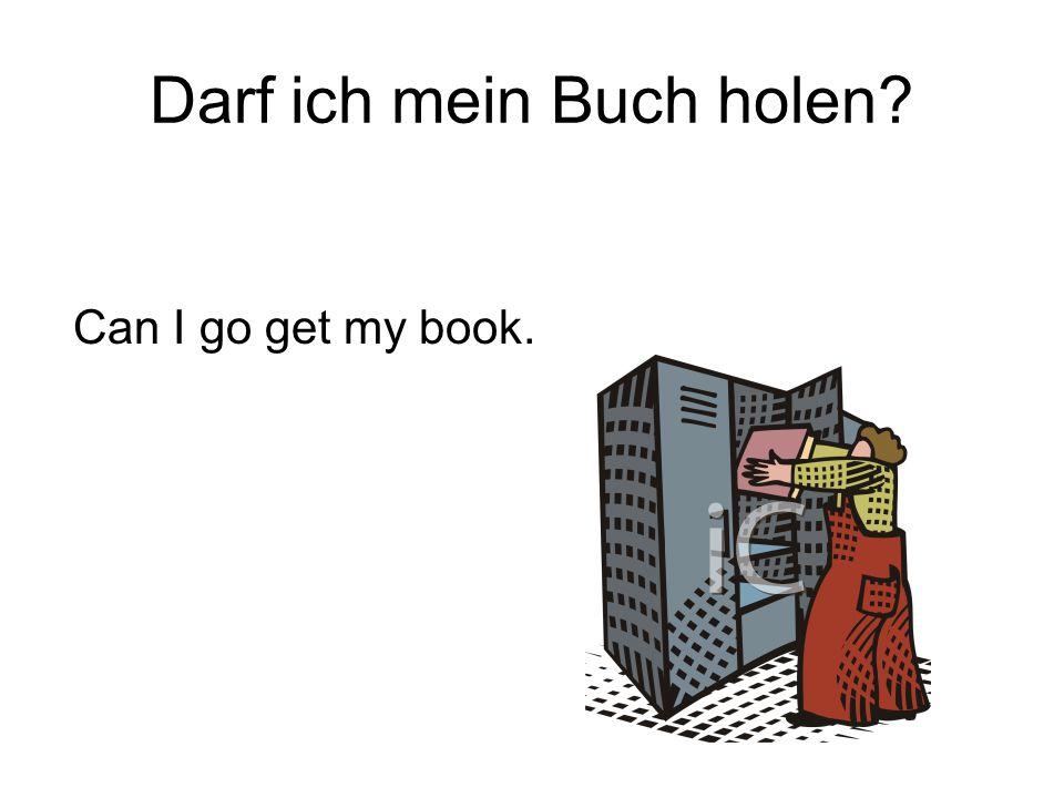 Darf ich mein Buch holen? Can I go get my book.