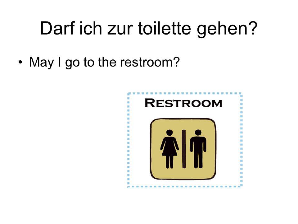 Darf ich zur toilette gehen? May I go to the restroom?
