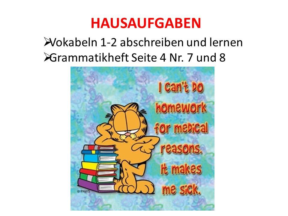 HAUSAUFGABEN  Vokabeln 1-2 abschreiben und lernen  Grammatikheft Seite 4 Nr. 7 und 8