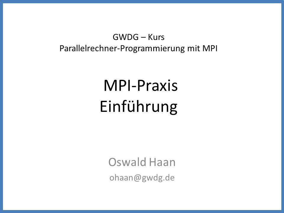 GWDG – Kurs Parallelrechner-Programmierung mit MPI MPI-Praxis Einführung Oswald Haan ohaan@gwdg.de