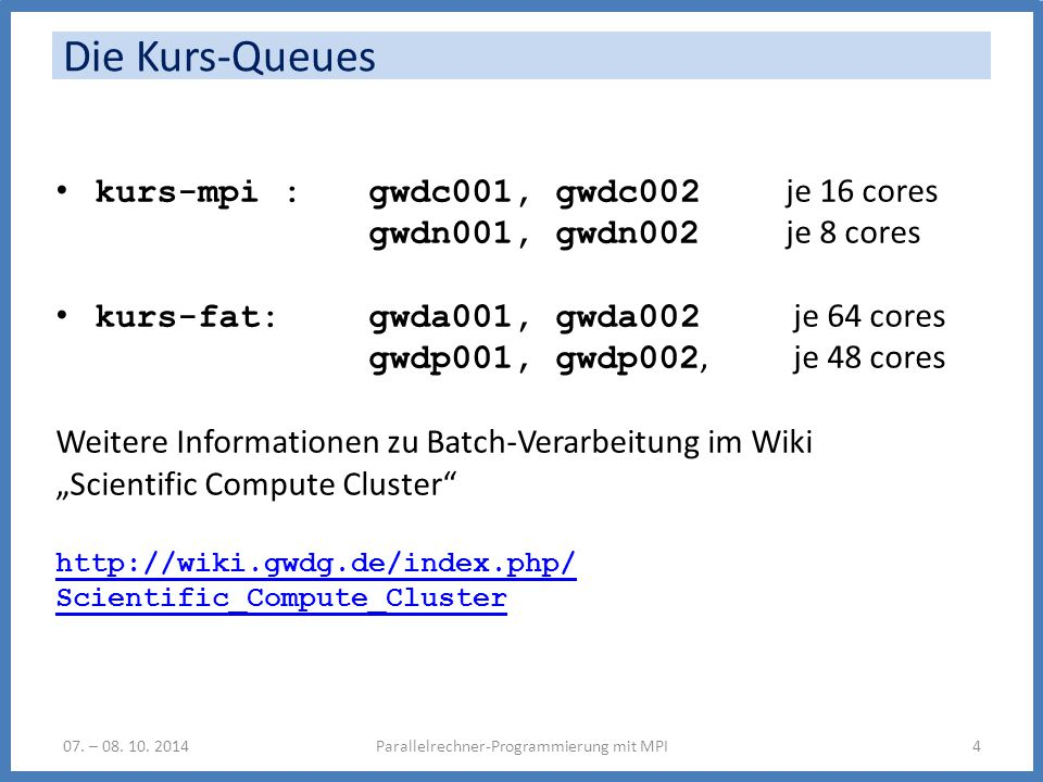 Die Kurs-Queues Parallelrechner-Programmierung mit MPI407. – 08. 10. 2014 kurs-mpi : gwdc001, gwdc002 je 16 cores gwdn001, gwdn002 je 8 cores kurs-fat