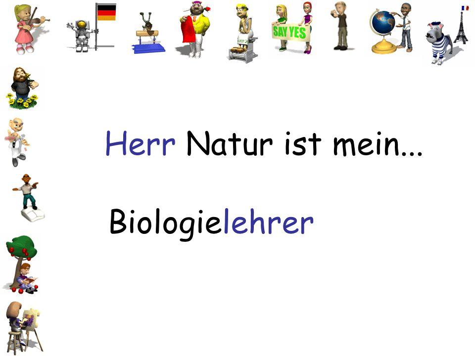 Herr Natur ist mein... Biologielehrer