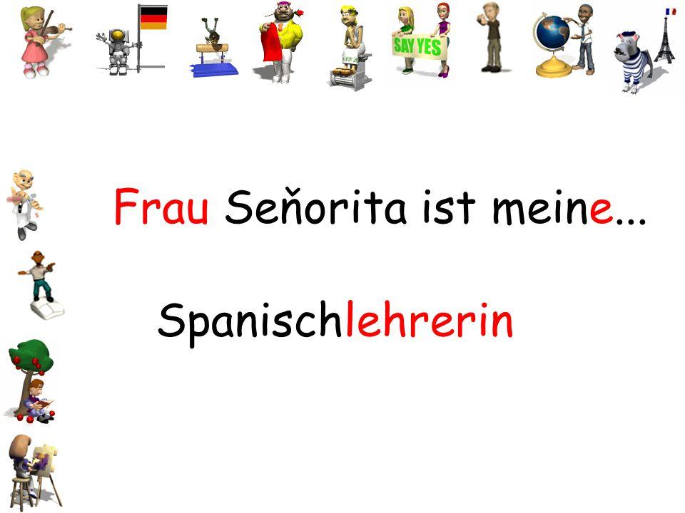 Frau Seňorita ist meine... Spanischlehrerin