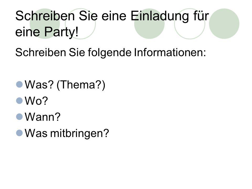Schreiben Sie eine Einladung für eine Party. Schreiben Sie folgende Informationen: Was.