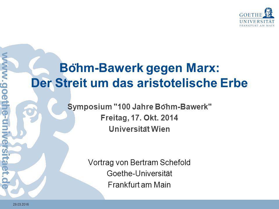 29.03.2015 Bo ̈ hm-Bawerk gegen Marx: Der Streit um das aristotelische Erbe Symposium 100 Jahre Bo ̈ hm-Bawerk Freitag, 17.