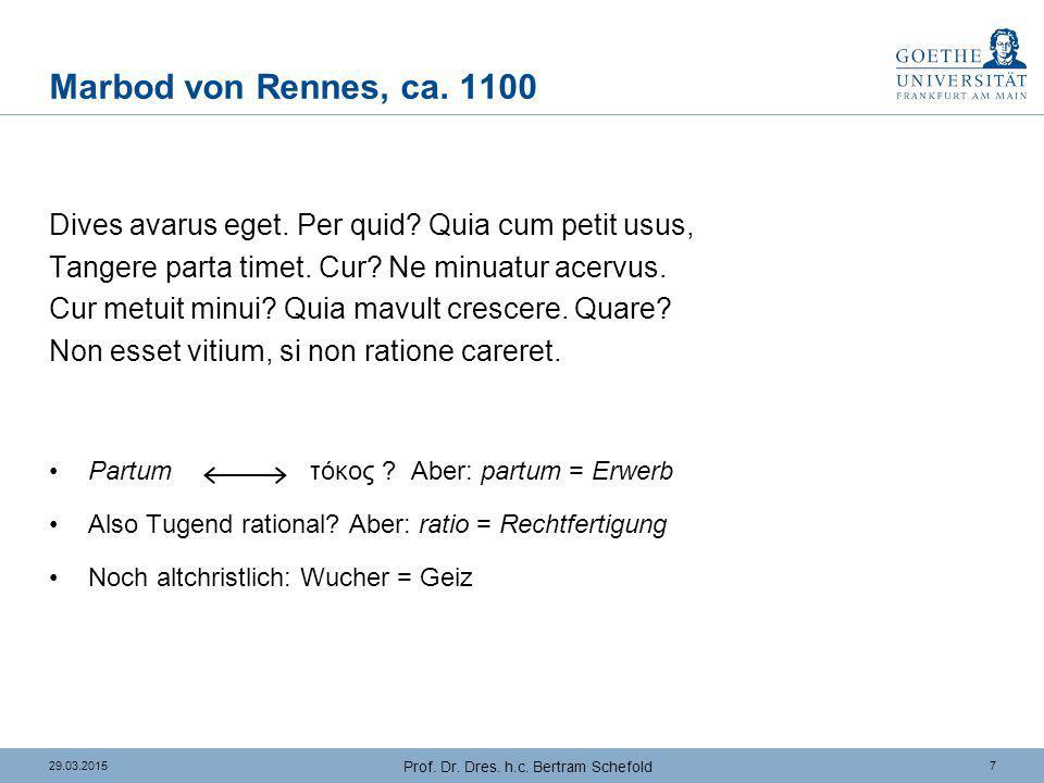 729.03.2015 Prof. Dr. Dres. h.c. Bertram Schefold Marbod von Rennes, ca. 1100 Dives avarus eget. Per quid? Quia cum petit usus, Tangere parta timet. C