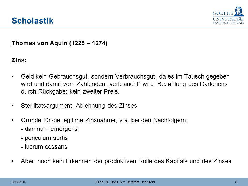 829.03.2015 Prof. Dr. Dres. h.c. Bertram Schefold Scholastik Thomas von Aquin (1225 – 1274) Zins: Geld kein Gebrauchsgut, sondern Verbrauchsgut, da es