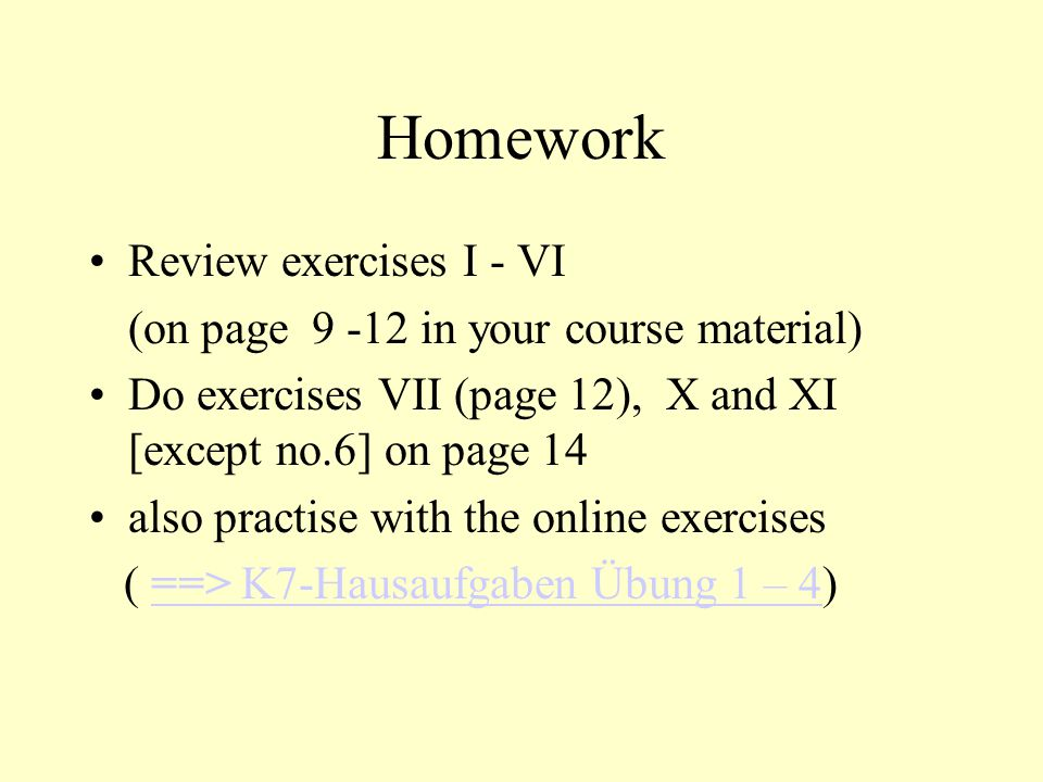 Homework Review exercises I - VI (on page 9 -12 in your course material) Do exercises VII (page 12), X and XI [except no.6] on page 14 also practise w