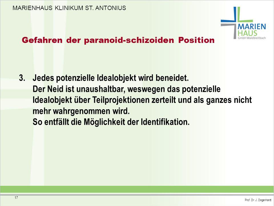 MARIENHAUS KLINIKUM ST. ANTONIUS Prof. Dr. J. Degenhardt 17 Gefahren der paranoid-schizoiden Position 3. Jedes potenzielle Idealobjekt wird beneidet.