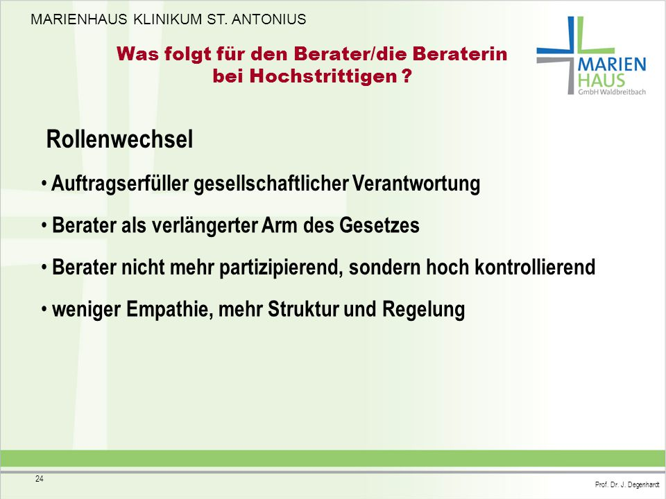 MARIENHAUS KLINIKUM ST. ANTONIUS Prof. Dr. J. Degenhardt 24 Was folgt für den Berater/die Beraterin bei Hochstrittigen ? Rollenwechsel Auftragserfülle
