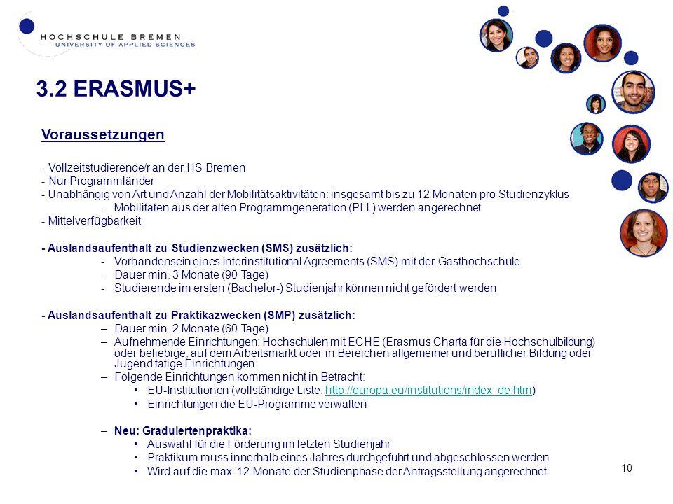 10 3.2 ERASMUS+ Voraussetzungen - Vollzeitstudierende/r an der HS Bremen - Nur Programmländer -Unabhängig von Art und Anzahl der Mobilitätsaktivitäten: insgesamt bis zu 12 Monaten pro Studienzyklus -Mobilitäten aus der alten Programmgeneration (PLL) werden angerechnet - Mittelverfügbarkeit - Auslandsaufenthalt zu Studienzwecken (SMS) zusätzlich: - Vorhandensein eines Interinstitutional Agreements (SMS) mit der Gasthochschule - Dauer min.