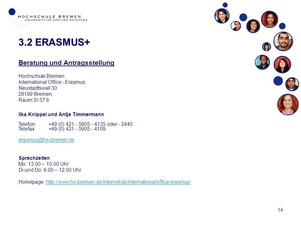 14 3.2 ERASMUS+ Beratung und Antragsstellung Hochschule Bremen International Office - Erasmus Neustadtswall 30 28199 Bremen Raum SI 57 b Ilka Knippel und Antje Timmermann Telefon+49 (0) 421 - 5905 - 4135 oder - 2440 Telefax+49 (0) 421 - 5905 - 4109 erasmus@hs-bremen.de Sprechzeiten Mo: 13.00 – 15.00 Uhr Di und Do: 9.00 – 12.00 Uhr Homepage: http://www.hs-bremen.de/internet/de/international/office/erasmus/http://www.hs-bremen.de/internet/de/international/office/erasmus/
