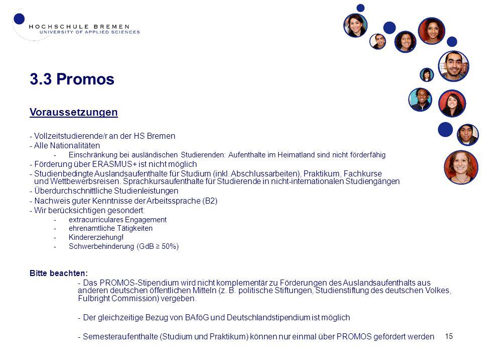 15 3.3 Promos Voraussetzungen -Vollzeitstudierende/r an der HS Bremen -Alle Nationalitäten -Einschränkung bei ausländischen Studierenden: Aufenthalte im Heimatland sind nicht förderfähig -Förderung über ERASMUS+ ist nicht möglich -Studienbedingte Auslandsaufenthalte für Studium (inkl.