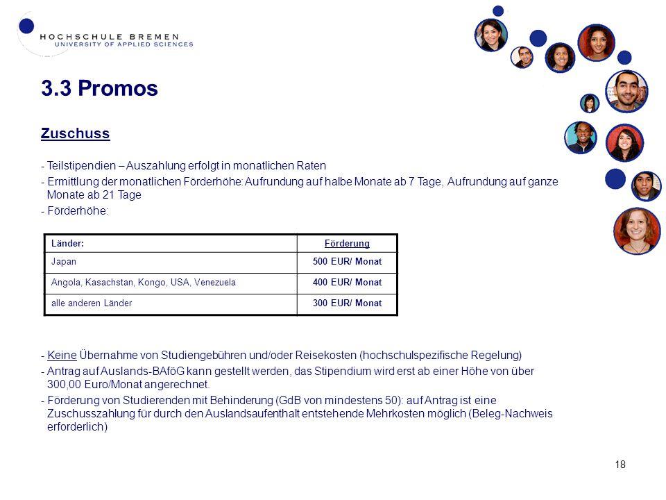 3.3 Promos Zuschuss -Teilstipendien – Auszahlung erfolgt in monatlichen Raten -Ermittlung der monatlichen Förderhöhe: Aufrundung auf halbe Monate ab 7 Tage, Aufrundung auf ganze Monate ab 21 Tage -Förderhöhe: -Keine Übernahme von Studiengebühren und/oder Reisekosten (hochschulspezifische Regelung) -Antrag auf Auslands-BAföG kann gestellt werden, das Stipendium wird erst ab einer Höhe von über 300,00 Euro/Monat angerechnet.