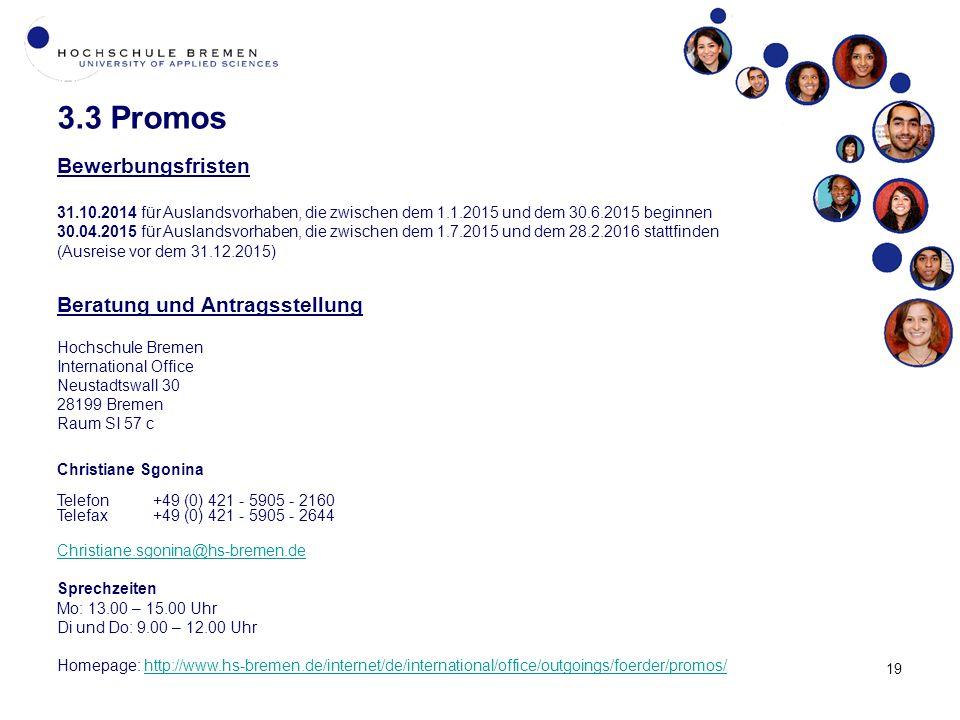19 3.3 Promos Bewerbungsfristen 31.10.2014 für Auslandsvorhaben, die zwischen dem 1.1.2015 und dem 30.6.2015 beginnen 30.04.2015 für Auslandsvorhaben, die zwischen dem 1.7.2015 und dem 28.2.2016 stattfinden (Ausreise vor dem 31.12.2015) Beratung und Antragsstellung Hochschule Bremen International Office Neustadtswall 30 28199 Bremen Raum SI 57 c Christiane Sgonina Telefon+49 (0) 421 - 5905 - 2160 Telefax+49 (0) 421 - 5905 - 2644 Christiane.sgonina@hs-bremen.de Sprechzeiten Mo: 13.00 – 15.00 Uhr Di und Do: 9.00 – 12.00 Uhr Homepage: http://www.hs-bremen.de/internet/de/international/office/outgoings/foerder/promos/http://www.hs-bremen.de/internet/de/international/office/outgoings/foerder/promos/