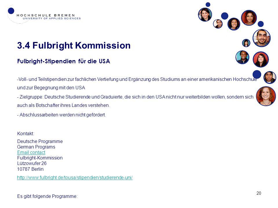 3.4 Fulbright Kommission 20 Fulbright-Stipendien für die USA -Voll- und Teilstipendien zur fachlichen Vertiefung und Ergänzung des Studiums an einer amerikanischen Hochschule und zur Begegnung mit den USA - Zielgruppe: Deutsche Studierende und Graduierte, die sich in den USA nicht nur weiterbilden wollen, sondern sich auch als Botschafter ihres Landes verstehen.