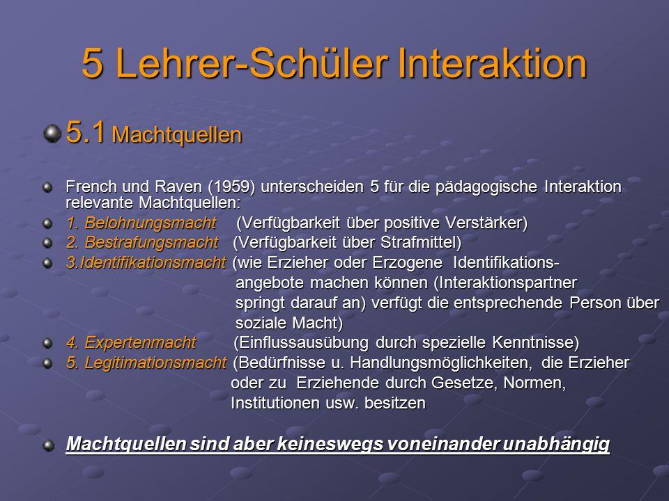 5 Lehrer-Schüler Interaktion 5.1 Machtquellen French und Raven (1959) unterscheiden 5 für die pädagogische Interaktion relevante Machtquellen: 1. Belo