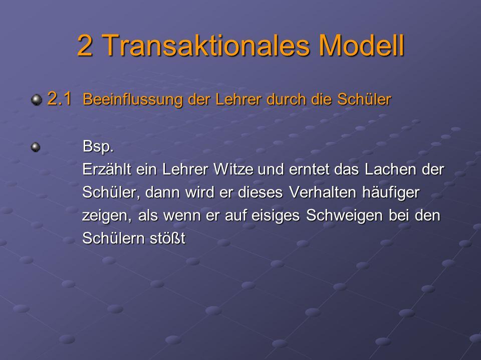2 Transaktionales Modell 2.1 Beeinflussung der Lehrer durch die Schüler Bsp. Bsp. Erzählt ein Lehrer Witze und erntet das Lachen der Erzählt ein Lehre