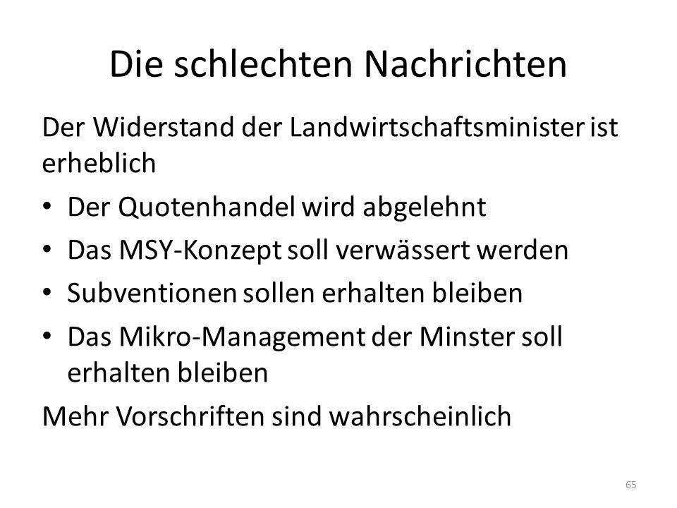 Die schlechten Nachrichten Der Widerstand der Landwirtschaftsminister ist erheblich Der Quotenhandel wird abgelehnt Das MSY-Konzept soll verwässert werden Subventionen sollen erhalten bleiben Das Mikro-Management der Minster soll erhalten bleiben Mehr Vorschriften sind wahrscheinlich 65
