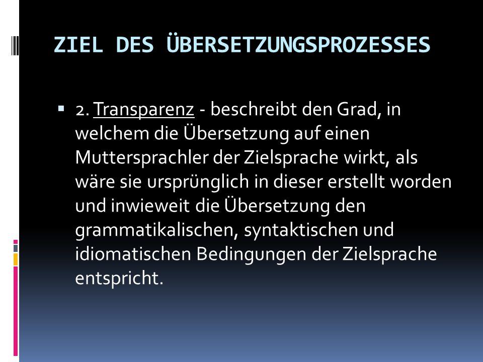 ZIEL DES ÜBERSETZUNGSPROZESSES  2. Transparenz - beschreibt den Grad, in welchem die Übersetzung auf einen Muttersprachler der Zielsprache wirkt, als