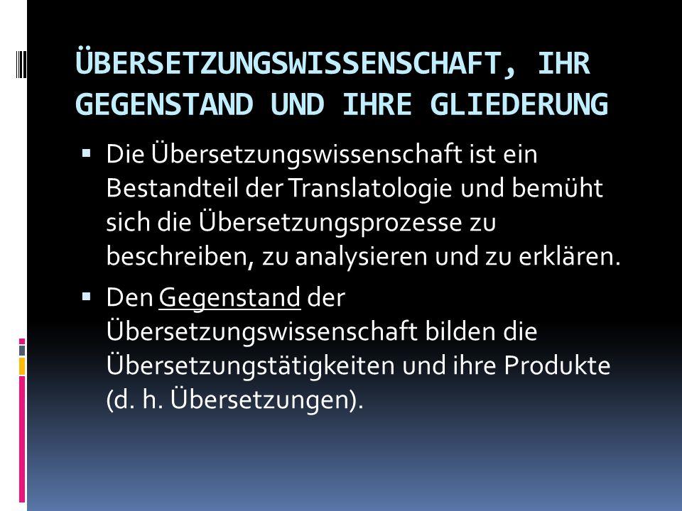 ÜBERSETZUNGSWISSENSCHAFT, IHR GEGENSTAND UND IHRE GLIEDERUNG  Die Übersetzungswissenschaft ist ein Bestandteil der Translatologie und bemüht sich die