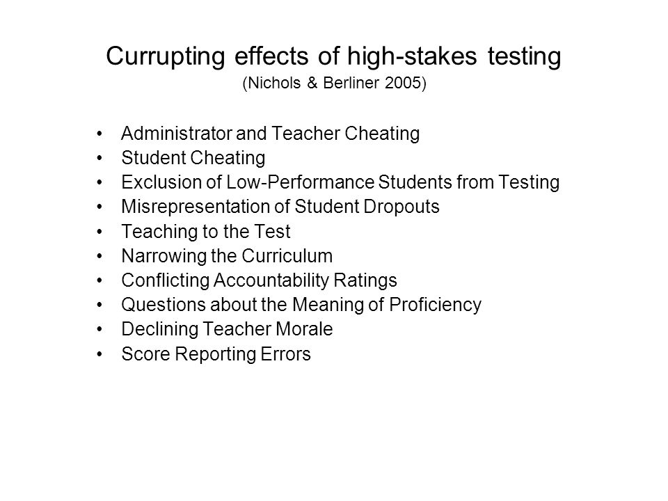 Currupting effects of high-stakes testing (Nichols & Berliner 2005) Administrator and Teacher Cheating Student Cheating Exclusion of Low-Performance Students from Testing Misrepresentation of Student Dropouts Teaching to the Test Narrowing the Curriculum Conflicting Accountability Ratings Questions about the Meaning of Proficiency Declining Teacher Morale Score Reporting Errors