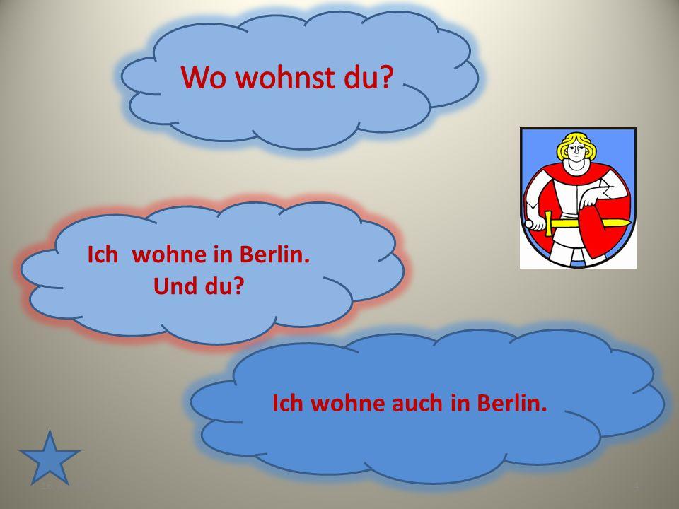 4 Ich wohne in Berlin. Und du? Ich wohne auch in Berlin.