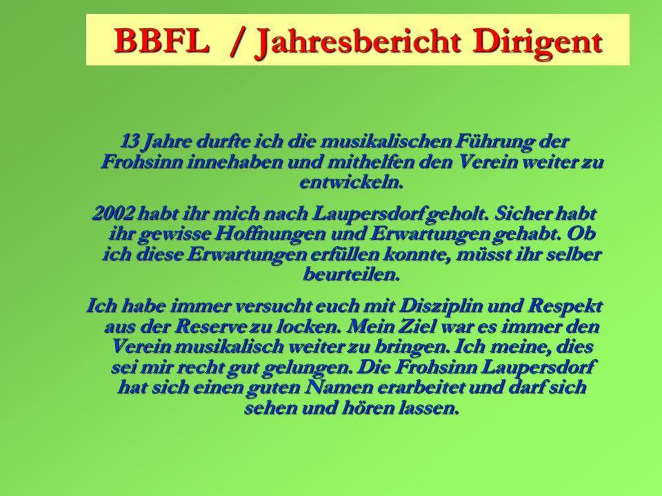 BBFL / Jahresbericht Dirigent 13 Jahre durfte ich die musikalischen Führung der Frohsinn innehaben und mithelfen den Verein weiter zu entwickeln.