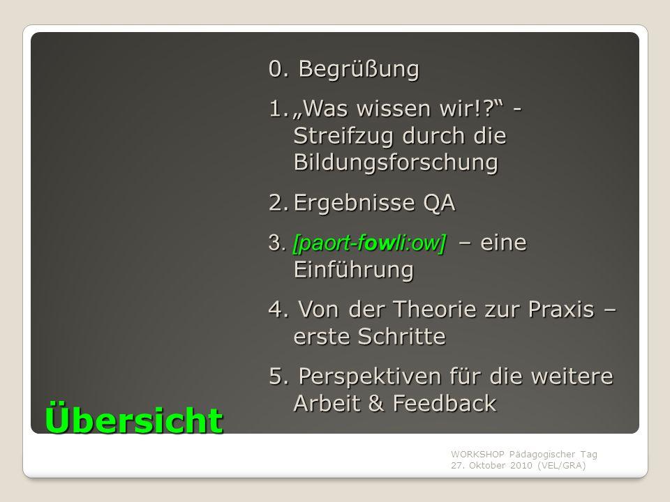 """WORKSHOP Pädagogischer Tag 27. Oktober 2010 (VEL/GRA) Übersicht 0. Begrüßung 1.""""Was wissen wir!?"""" - Streifzug durch die Bildungsforschung 2.Ergebnisse"""
