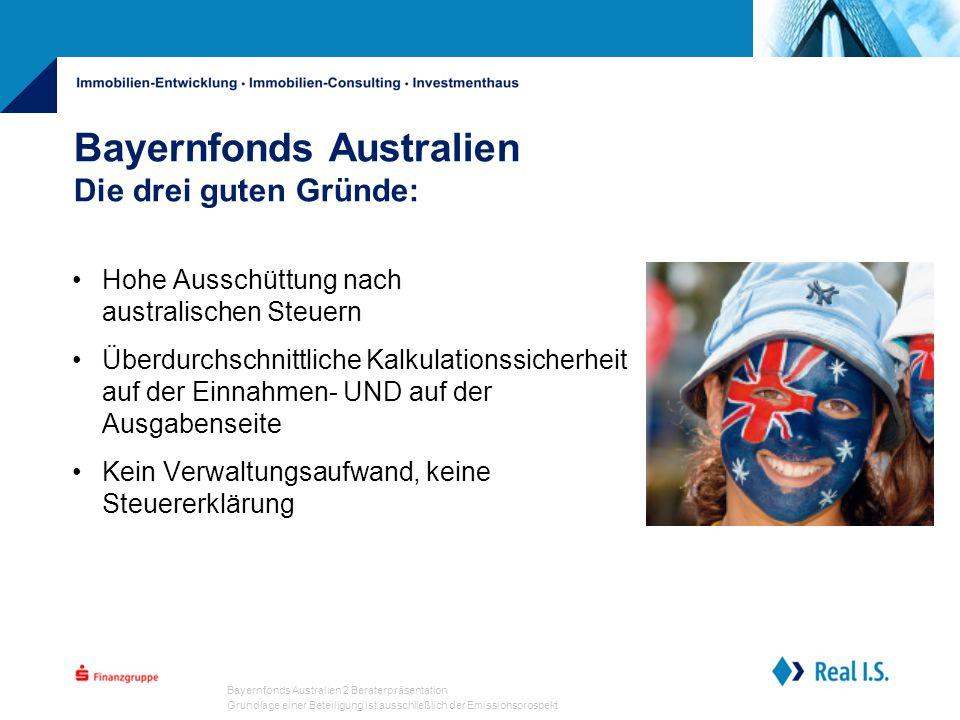 Bayernfonds Australien 2 Beraterpräsentation Grundlage einer Beteiligung ist ausschließlich der Emissionsprospekt Bayernfonds Australien Die drei guten Gründe: Hohe Ausschüttung nach australischen Steuern Überdurchschnittliche Kalkulationssicherheit auf der Einnahmen- UND auf der Ausgabenseite Kein Verwaltungsaufwand, keine Steuererklärung