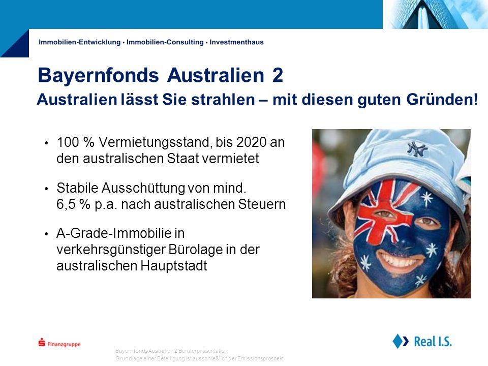 Bayernfonds Australien 2 Beraterpräsentation Grundlage einer Beteiligung ist ausschließlich der Emissionsprospekt Bayernfonds Australien 2 100 % Vermietungsstand, bis 2020 an den australischen Staat vermietet Stabile Ausschüttung von mind.