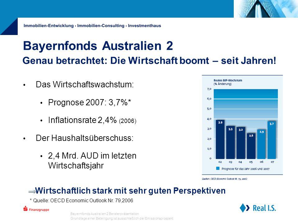 Bayernfonds Australien 2 Beraterpräsentation Grundlage einer Beteiligung ist ausschließlich der Emissionsprospekt Bayernfonds Australien 2 Das Wirtschaftswachstum: Prognose 2007: 3,7%* Inflationsrate 2,4% (2006) Der Haushaltsüberschuss: 2,4 Mrd.
