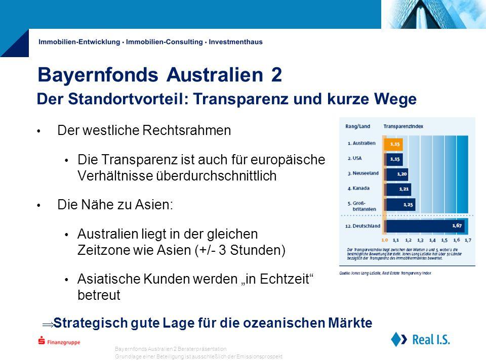 """Bayernfonds Australien 2 Beraterpräsentation Grundlage einer Beteiligung ist ausschließlich der Emissionsprospekt Bayernfonds Australien 2 Der westliche Rechtsrahmen Die Transparenz ist auch für europäische Verhältnisse überdurchschnittlich Die Nähe zu Asien: Australien liegt in der gleichen Zeitzone wie Asien (+/- 3 Stunden) Asiatische Kunden werden """"in Echtzeit betreut Der Standortvorteil: Transparenz und kurze Wege  Strategisch gute Lage für die ozeanischen Märkte"""