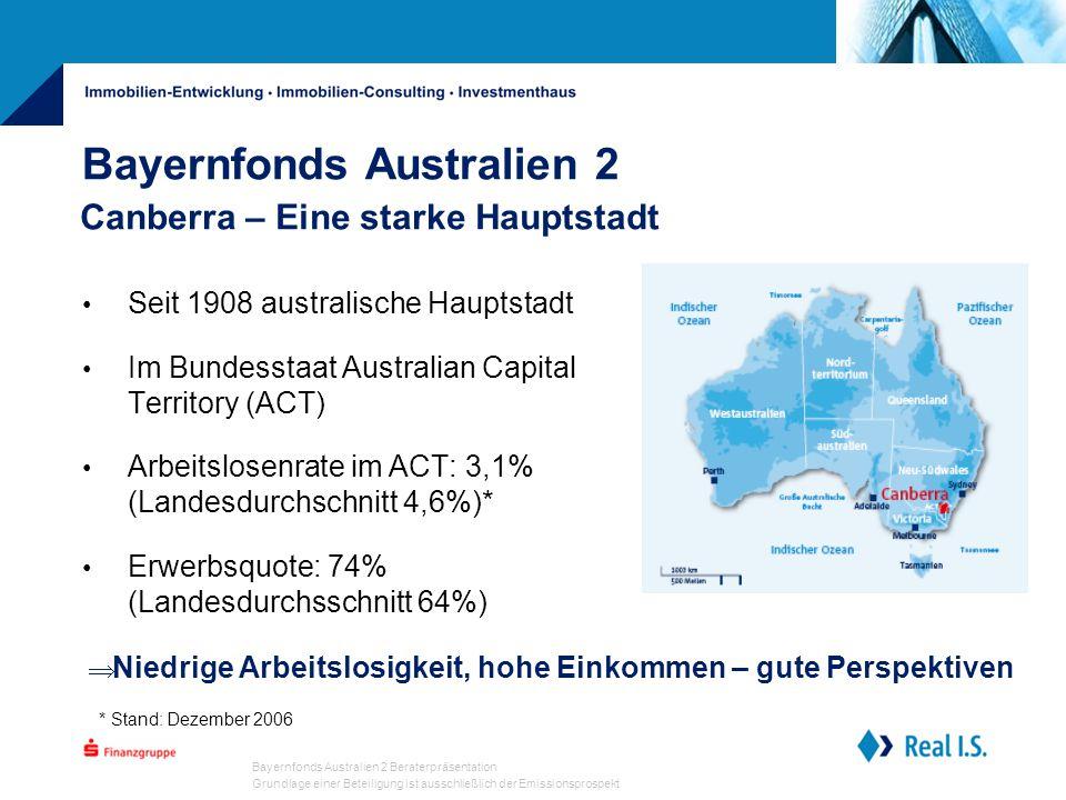 Bayernfonds Australien 2 Beraterpräsentation Grundlage einer Beteiligung ist ausschließlich der Emissionsprospekt Bayernfonds Australien 2 Seit 1908 australische Hauptstadt Im Bundesstaat Australian Capital Territory (ACT) Arbeitslosenrate im ACT: 3,1% (Landesdurchschnitt 4,6%)* Erwerbsquote: 74% (Landesdurchsschnitt 64%) Canberra – Eine starke Hauptstadt * Stand: Dezember 2006  Niedrige Arbeitslosigkeit, hohe Einkommen – gute Perspektiven