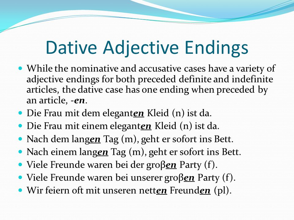 Dative Adjective Endings While the nominative and accusative cases have a variety of adjective endings for both preceded definite and indefinite artic