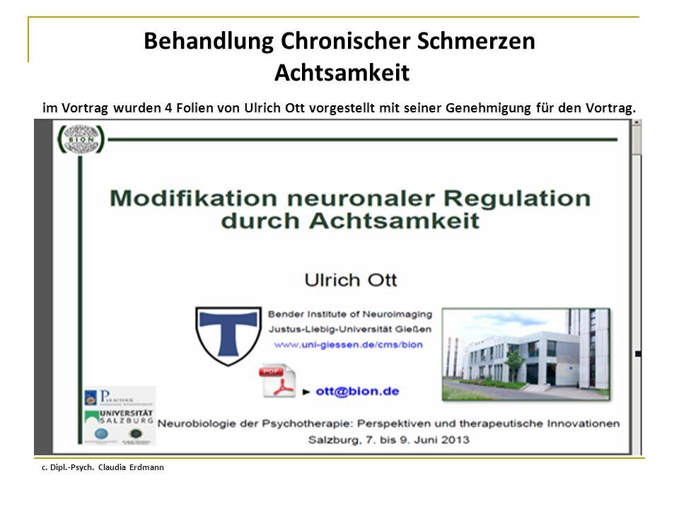 Behandlung Chronischer Schmerzen Achtsamkeit im Vortrag wurden 4 Folien von Ulrich Ott vorgestellt mit seiner Genehmigung für den Vortrag. c. Dipl.-Ps